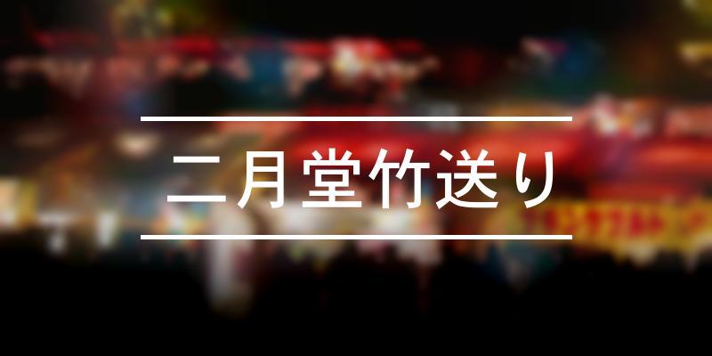 二月堂竹送り 2021年 [祭の日]