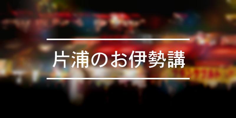 片浦のお伊勢講 2021年 [祭の日]