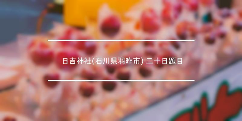 日吉神社(石川県羽昨市) 二十日題目 2021年 [祭の日]