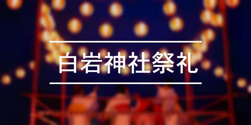 白岩神社祭礼 2021年 [祭の日]