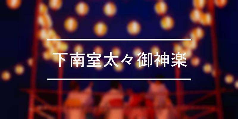 下南室太々御神楽 2021年 [祭の日]
