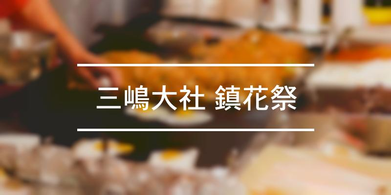 三嶋大社 鎮花祭 2021年 [祭の日]