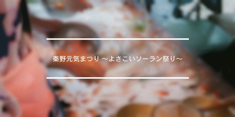 秦野元気まつり ~よさこいソーラン祭り~ 2021年 [祭の日]