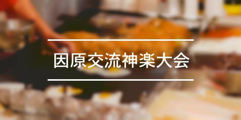 因原交流神楽大会 2021年 [祭の日]