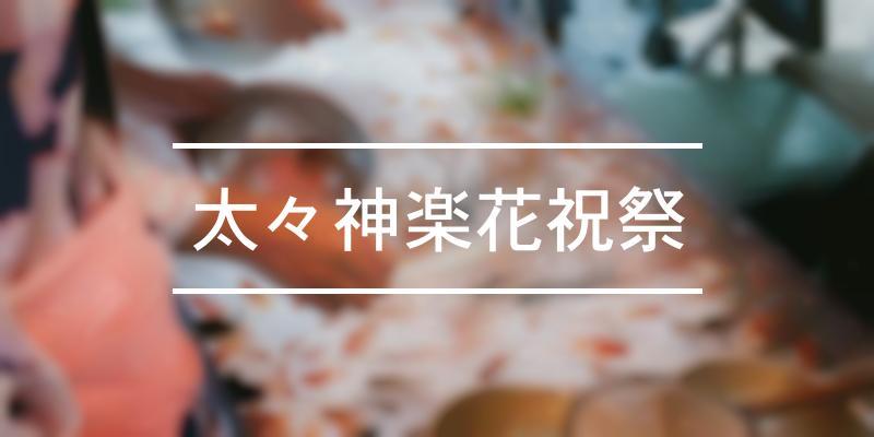太々神楽花祝祭 2021年 [祭の日]