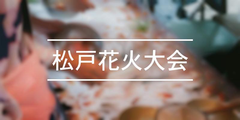 松戸花火大会 2021年 [祭の日]