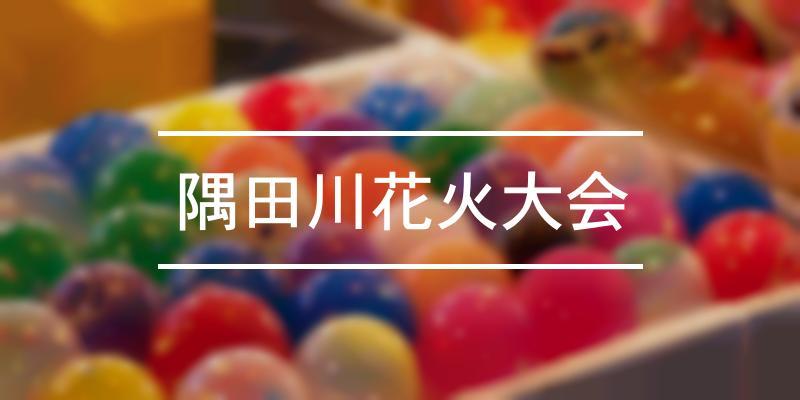 隅田川花火大会 2021年 [祭の日]