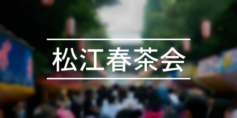 松江春茶会 2021年 [祭の日]