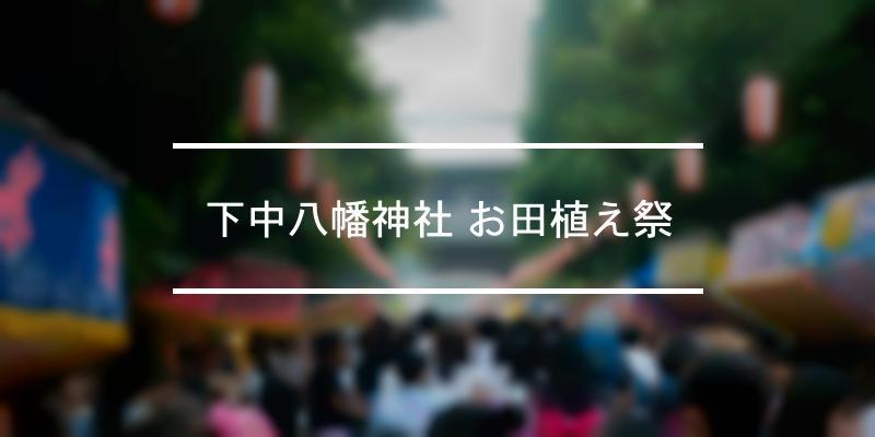 下中八幡神社 お田植え祭 2021年 [祭の日]
