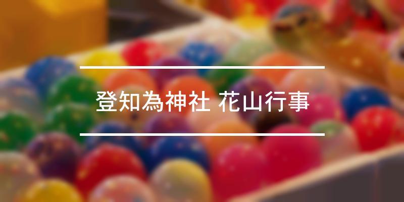 登知為神社 花山行事 2021年 [祭の日]