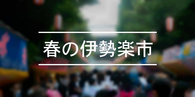 春の伊勢楽市 2021年 [祭の日]