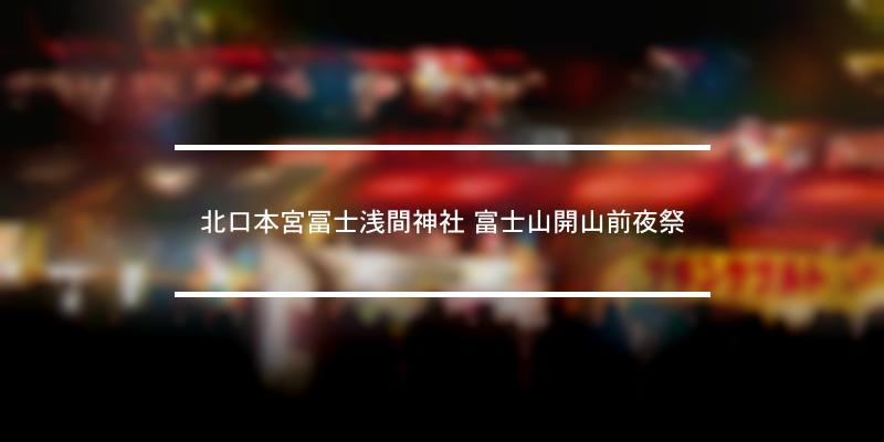 北口本宮冨士浅間神社 富士山開山前夜祭 2021年 [祭の日]
