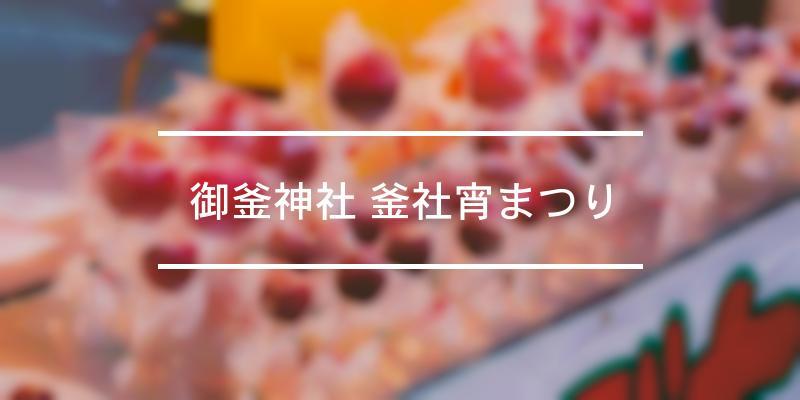 御釜神社 釜社宵まつり 2021年 [祭の日]