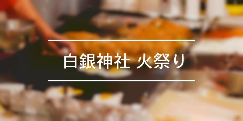 白銀神社 火祭り 2021年 [祭の日]