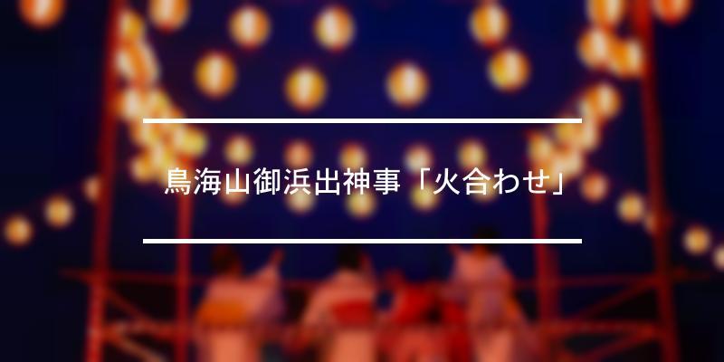 鳥海山御浜出神事「火合わせ」 2021年 [祭の日]