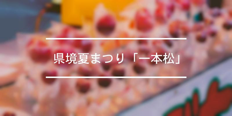 県境夏まつり「一本松」 2021年 [祭の日]