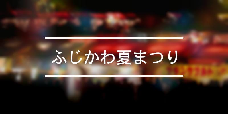 ふじかわ夏まつり 2021年 [祭の日]